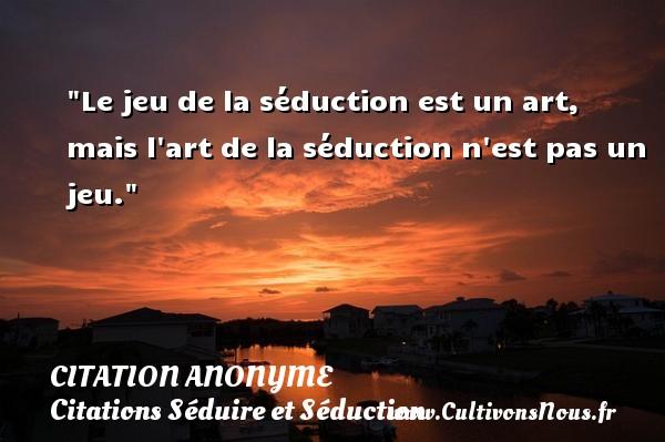 Citation anonyme - Citations Séduire et Séduction - Le jeu de la séduction est un art, mais l art de la séduction n est pas un jeu.   Une citation sur séduire et séduction   CITATION ANONYME