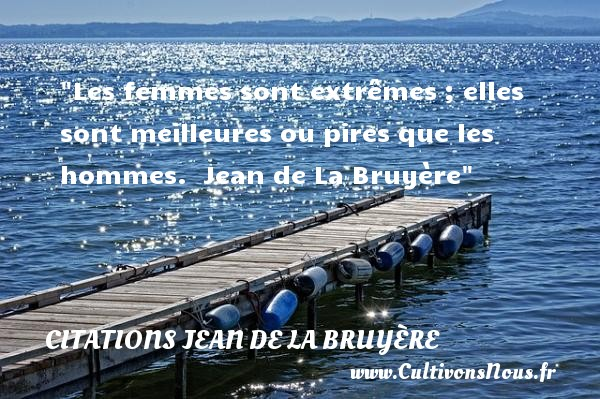 Les femmes sont extrêmes ; elles sont meilleures ou pires que les hommes.   Jean de La Bruyère   Une citation sur les femmes     CITATIONS JEAN DE LA BRUYÈRE - Citations Jean de La Bruyère - Citations femme