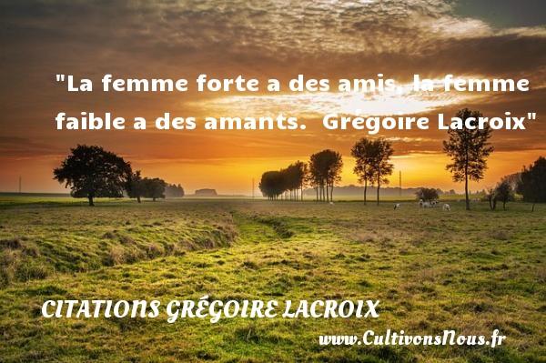 La femme forte a des amis, la femme faible a des amants.   Grégoire Lacroix   Une citation sur les femmes CITATIONS GRÉGOIRE LACROIX - Citations Grégoire Lacroix - Citations femme