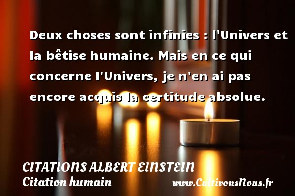 Citations - Citations Albert Einstein - Citation humain - Deux choses sont infinies : l Univers et la bêtise humaine. Mais en ce qui concerne l Univers, je n en ai pas encore acquis la certitude absolue.   Une citation d Albert Einstein       CITATIONS ALBERT EINSTEIN