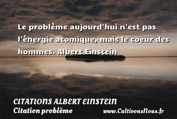 Le problème aujourd hui n est pas l énergie atomique, mais le coeur des hommes.  Albert Einstein   CITATIONS ALBERT EINSTEIN - Citation problème