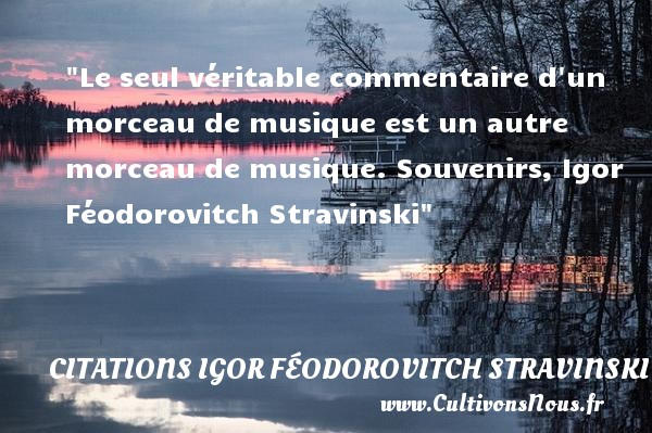 Le seul véritable commentaire d un morceau de musique est un autre morceau de musique.  Souvenirs, Igor Féodorovitch Stravinski   Une citation sur la musique    CITATIONS IGOR FÉODOROVITCH STRAVINSKI - Citations Igor Féodorovitch Stravinski - Citation musique