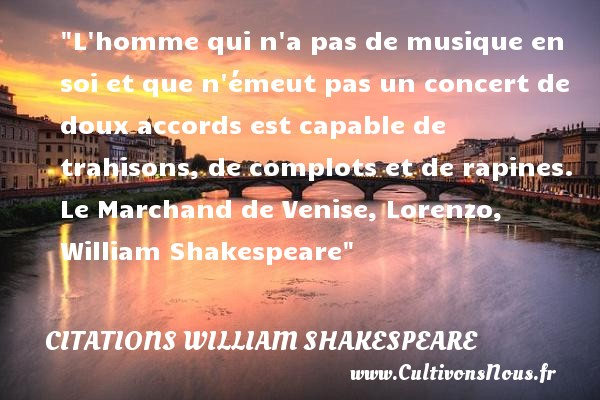 L homme qui n a pas de musique en soi et que n émeut pas un concert de doux accords est capable de trahisons, de complots et de rapines.  Le Marchand de Venise, Lorenzo, William Shakespeare   Une citation sur la musique     CITATIONS WILLIAM SHAKESPEARE - Citation musique - Citation trahison