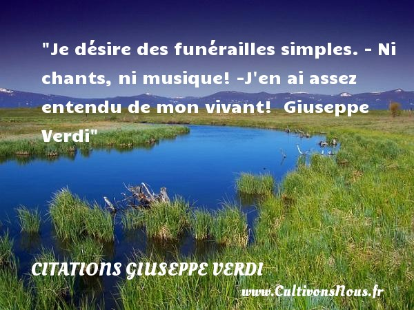 Je désire des funérailles simples. - Ni chants, ni musique! -J en ai assez entendu de mon vivant!   Giuseppe Verdi   Une citation sur la musique     CITATIONS GIUSEPPE VERDI - Citation musique - Citation simple