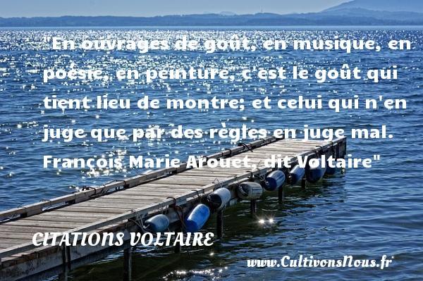 Citations Voltaire - Citation musique - En ouvrages de goût, en musique, en poésie, en peinture, c est le goût qui tient lieu de montre; et celui qui n en juge que par des règles en juge mal.   François Marie Arouet, dit Voltaire   Une citation sur la musique CITATIONS VOLTAIRE