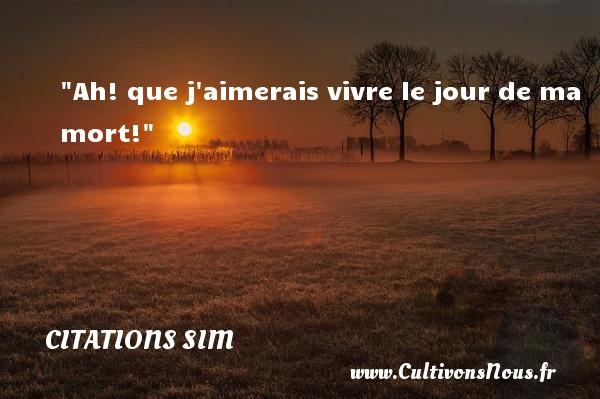Ah! que j aimerais vivre le jour de ma mort!  Citations de Simon Berryer, dit Sim     SIM - Citations Sim - humoriste