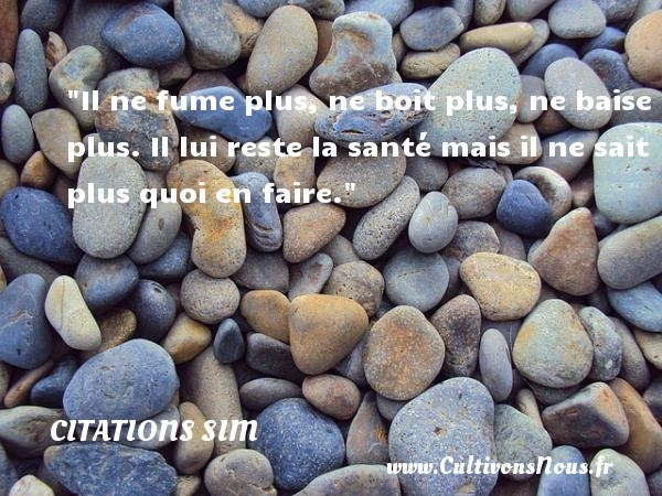 Citations - Citations Sim - humoriste - Il ne fume plus, ne boit plus, ne baise plus. Il lui reste la santé mais il ne sait plus quoi en faire.  Citations de Simon Berryer, dit Sim     CITATIONS SIM