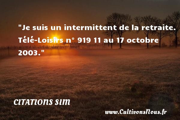 Citations - Citations Sim - Citation retraite - humoriste - Je suis un intermittent de la retraite.  Télé-Loisirs n° 919 11 au 17 octobre 2003. Citations de Simon Berryer, dit Sim     CITATIONS SIM