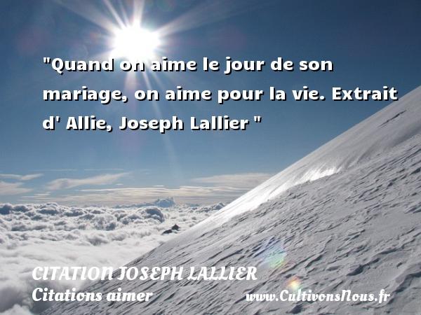 Citation Joseph Lallier - Citations aimer - Quand on aime le jour de son mariage, on aime pour la vie.  Extrait d  Allie, Joseph Lallier   Une citation sur aimer   CITATION JOSEPH LALLIER