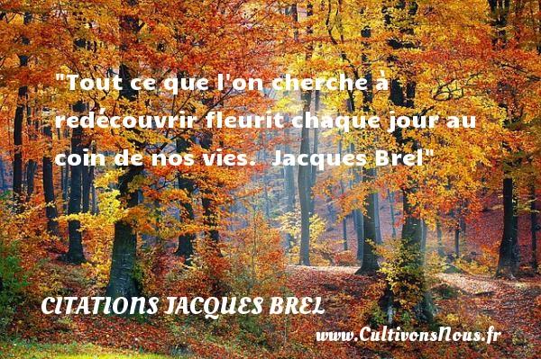 Citations Jacques Brel - Citation le jour - Tout ce que l on cherche à redécouvrir fleurit chaque jour au coin de nos vies.   Jacques Brel   Une citation sur le jour CITATIONS JACQUES BREL