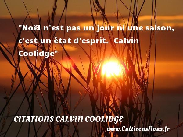 Citations Calvin Coolidge - Citation le jour - Noël n est pas un jour ni une saison, c est un état d esprit.   Calvin Coolidge   Une citation sur le jour    CITATIONS CALVIN COOLIDGE