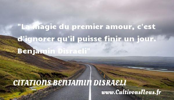 Citations Benjamin Disraeli - Citation le jour - La magie du premier amour, c est d ignorer qu il puisse finir un jour.   Benjamin Disraeli   Une citation sur le jour    CITATIONS BENJAMIN DISRAELI