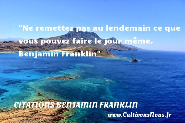 Citations Benjamin Franklin - Citation le jour - Ne remettez pas au lendemain ce que vous pouvez faire le jour même.   Benjamin Franklin   Une citation sur le jour CITATIONS BENJAMIN FRANKLIN