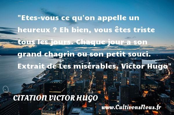 citation Victor Hugo - Citation le jour - Etes-vous ce qu on appelle un heureux ? Eh bien, vous êtes triste tous les jours. Chaque jour a son grand chagrin ou son petit souci.  Extrait de Les misérables. Victor Hugo   Une citation sur le jour    CITATION VICTOR HUGO