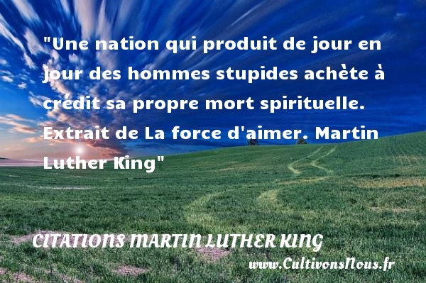 Citations Martin Luther King - Citation le jour - Une nation qui produit de jour en jour des hommes stupides achète à crédit sa propre mort spirituelle.  Extrait de La force d aimer. Martin Luther King   Une citation sur le jour     CITATIONS MARTIN LUTHER KING