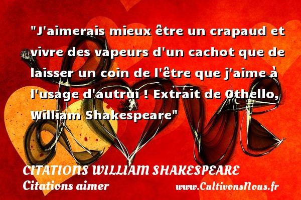 Citations William Shakespeare - Citations aimer - J aimerais mieux être un crapaud et vivre des vapeurs d un cachot que de laisser un coin de l être que j aime à l usage d autrui !  Extrait de Othello, William Shakespeare   Une citation sur aimer   CITATIONS WILLIAM SHAKESPEARE