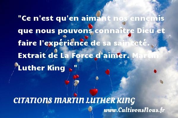 Citations - Citations Martin Luther King - Ce n est qu en aimant nos ennemis que nous pouvons connaître Dieu et faire l expérience de sa sainteté.  Extrait de La Force d aimer. Martin Luther King    CITATIONS MARTIN LUTHER KING