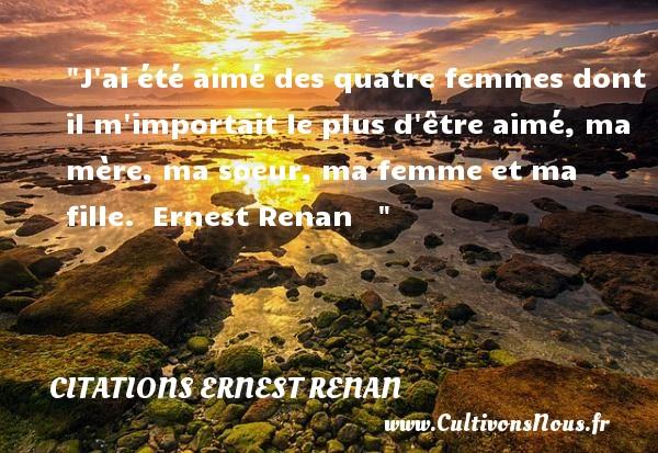Citations - Citations Ernest Renan - Citation soeur - J ai été aimé des quatre femmes dont il m importait le plus d être aimé, ma mère, ma soeur, ma femme et ma fille.   Ernest Renan    CITATIONS ERNEST RENAN