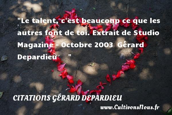 Citations Gérard Depardieu - Le talent, c est beaucoup ce que les autres font de toi.  Extrait de Studio Magazine - Octobre 2003 Gérard Depardieu   CITATIONS GÉRARD DEPARDIEU