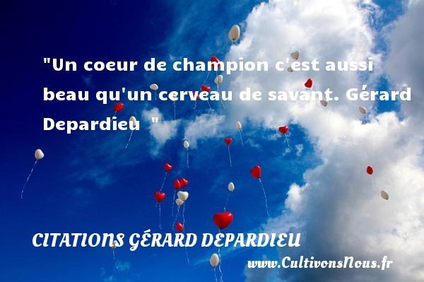 Citations Gérard Depardieu - Un coeur de champion c est aussi beau qu un cerveau de savant.  Gérard Depardieu   CITATIONS GÉRARD DEPARDIEU