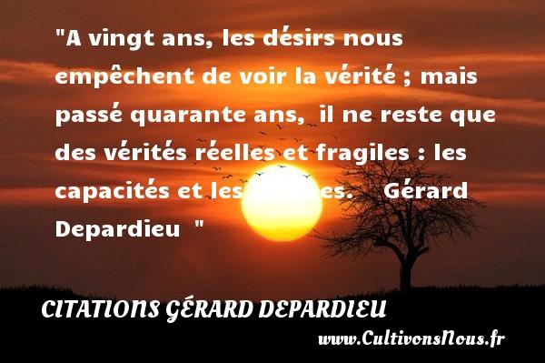 Citations Gérard Depardieu - Citation quarante ans - Citation vingt ans - A vingt ans, les désirs nous empêchent de voir la vérité ; mais passé quarante ans, il ne reste que des vérités réelles et fragiles :  les capacités et les lacunes. Gérard Depardieu   CITATIONS GÉRARD DEPARDIEU
