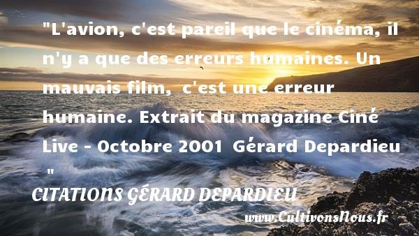 Citations Gérard Depardieu - Citation humain - L avion, c est pareil que le cinéma, il n y a que des erreurs humaines. Un mauvais film, c est une erreur humaine.  Extrait du magazine Ciné Live - Octobre 2001 Gérard Depardieu   CITATIONS GÉRARD DEPARDIEU