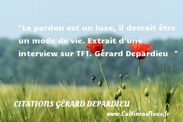 Citations Gérard Depardieu - Citation luxe - Citation pardon - Le pardon est un luxe, il devrait être un mode de vie.  Extrait d une interview sur TF1. Gérard Depardieu   CITATIONS GÉRARD DEPARDIEU