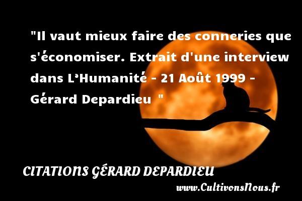 Citations Gérard Depardieu - Il vaut mieux faire des conneries que s économiser.  Extrait d une interview dans L'Humanité - 21 Août 1999 - Gérard Depardieu CITATIONS GÉRARD DEPARDIEU