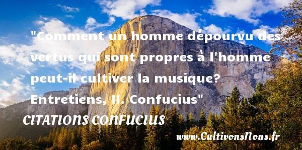 Citations Confucius - Citation musique - Comment un homme dépourvu des vertus qui sont propres à l homme peut-il cultiver la musique?  Entretiens, II. Confucius   Une citation sur la musique    CITATIONS CONFUCIUS