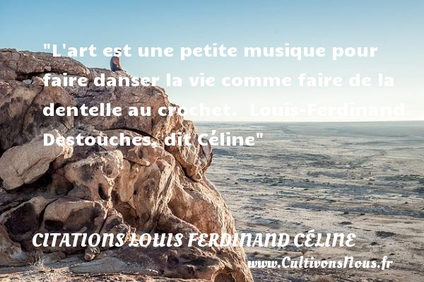 L art est une petite musique pour faire danser la vie comme faire de la dentelle au crochet.   Louis-Ferdinand Destouches, dit Céline   Une citation sur la musique        CITATIONS LOUIS FERDINAND CÉLINE - Citations Louis Ferdinand Céline - Citation musique