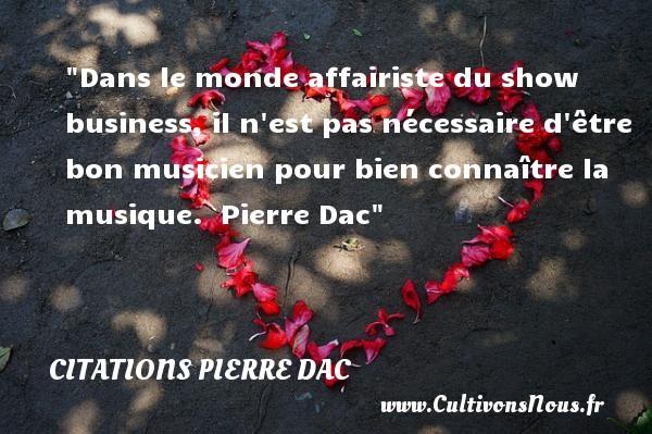 Citations Pierre Dac - Citation musique - Dans le monde affairiste du show business, il n est pas nécessaire d être bon musicien pour bien connaître la musique.   Pierre Dac   Une citation sur la musique    CITATIONS PIERRE DAC