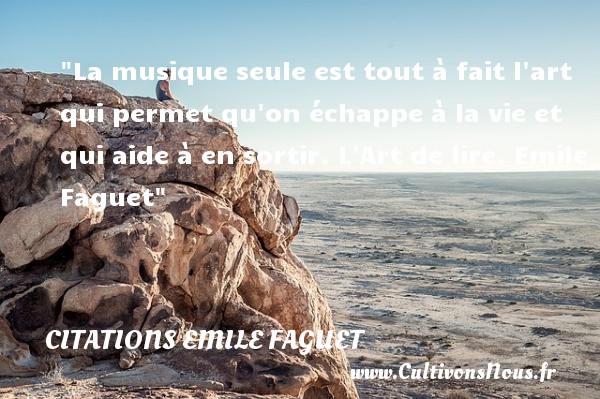 Citations Emile Faguet - Citation musique - La musique seule est tout à fait l art qui permet qu on échappe à la vie et qui aide à en sortir.  L Art de lire. Emile Faguet   Une citation sur la musique CITATIONS EMILE FAGUET