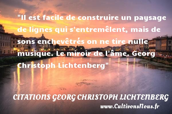 Citations Georg Christoph Lichtenberg - Citation musique - Il est facile de construire un paysage de lignes qui s entremêlent, mais de sons enchevêtrés on ne tire nulle musique.  Le miroir de l âme. Georg Christoph Lichtenberg   Une citation sur la musique     CITATIONS GEORG CHRISTOPH LICHTENBERG