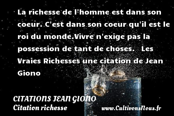 La richesse de l homme est dans son coeur. C est dans son coeur qu il est le roi du monde.Vivre n exige pas la possession de tant de choses.     Les Vraies Richesses  une citation de Jean Giono    CITATIONS JEAN GIONO - Citation richesse
