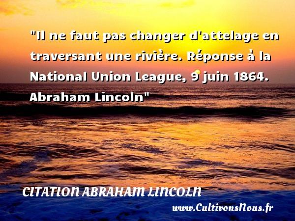 Citation Abraham Lincoln - Il ne faut pas changer d attelage en traversant une rivière.  Réponse à la National Union League, 9 juin 1864.   Abraham Lincoln CITATION ABRAHAM LINCOLN