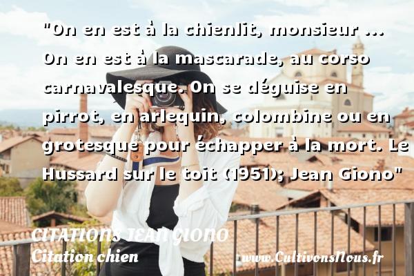 Citations Jean Giono - Citation chien - On en est à la chienlit, monsieur ... On en est à la mascarade, au corso carnavalesque. On se déguise en pirrot, en arlequin, colombine ou en grotesque pour échapper à la mort.  Le Hussard sur le toit (1951); Jean Giono   Une citation sur le chien   CITATIONS JEAN GIONO