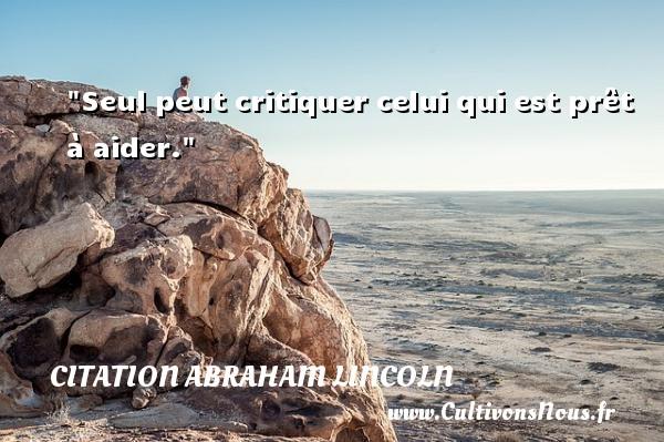 Citation Abraham Lincoln - Citation critique - Seul peut critiquer celui qui est prêt à aider.  Une citation d  Abraham Lincoln CITATION ABRAHAM LINCOLN