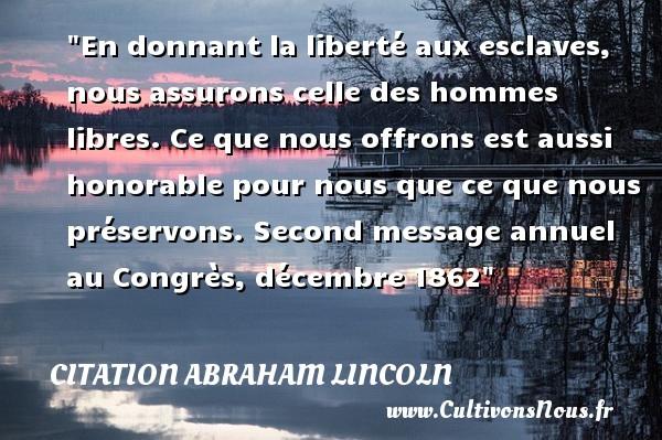 Citation Abraham Lincoln - Citation esclave - En donnant la liberté aux esclaves, nous assurons celle des hommes libres. Ce que nous offrons est aussi honorable pour nous que ce que nous préservons.  Second message annuel au Congrès, décembre 1862  Une citation d  Abraham Lincoln CITATION ABRAHAM LINCOLN
