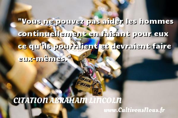 Citation Abraham Lincoln - Vous ne pouvez pas aider les hommes continuellement en faisant pour eux ce qu ils pourraient et devraient faire eux-mêmes.  Une citation d  Abraham Lincoln CITATION ABRAHAM LINCOLN