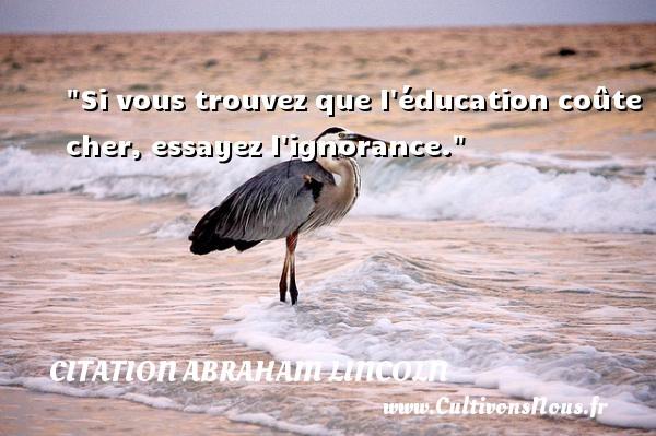 Citation Abraham Lincoln - Citation ignorance - Si vous trouvez que l éducation coûte cher, essayez l ignorance.  Une citation d  Abraham Lincoln CITATION ABRAHAM LINCOLN