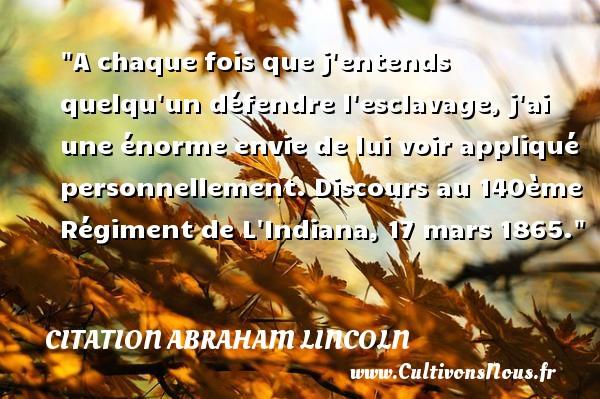 Citation Abraham Lincoln - Citation envie - A chaque fois que j entends quelqu un défendre l esclavage, j ai une énorme envie de lui voir appliqué personnellement.  Discours au 140ème Régiment de L Indiana, 17 mars 1865.  Une citation d  Abraham Lincoln CITATION ABRAHAM LINCOLN