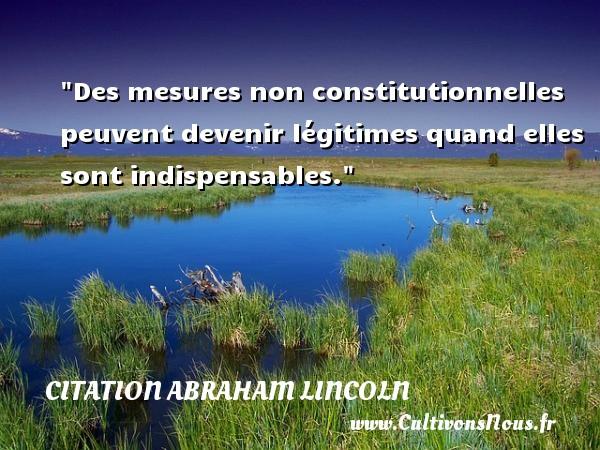 Des mesures non constitutionnelles peuvent devenir légitimes quand elles sont indispensables.  Une citation d  Abraham Lincoln CITATION ABRAHAM LINCOLN