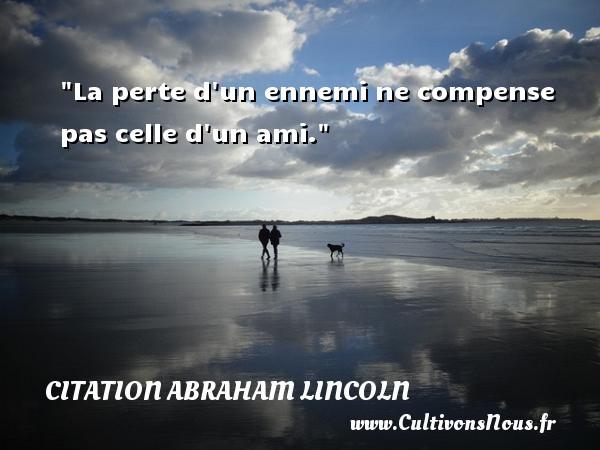 La perte d un ennemi ne compense pas celle d un ami.  Une citation d  Abraham Lincoln CITATION ABRAHAM LINCOLN