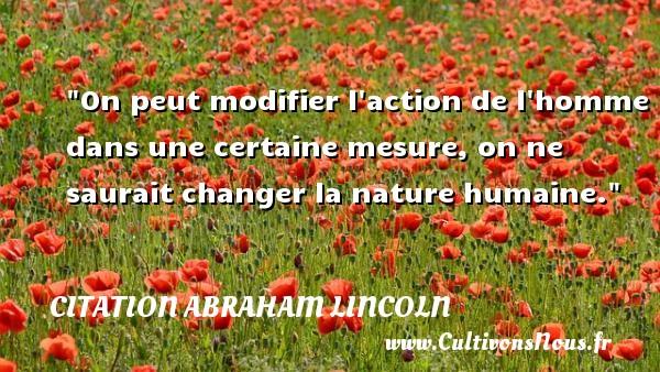 On peut modifier l action de l homme dans une certaine mesure, on ne saurait changer la nature humaine.  Une citation d  Abraham Lincoln CITATION ABRAHAM LINCOLN