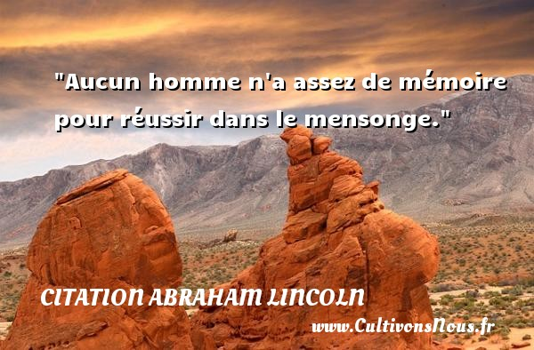 Aucun homme n a assez de mémoire pour réussir dans le mensonge.  Une citation d  Abraham Lincoln CITATION ABRAHAM LINCOLN