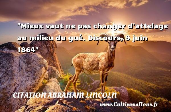 Mieux vaut ne pas changer d attelage au milieu du gué.  Discours, 9 juin 1864  Une citation d  Abraham Lincoln CITATION ABRAHAM LINCOLN