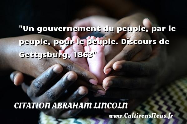 Un gouvernement du peuple, par le peuple, pour le peuple.  Discours de Gettysburg, 1863  Une citation d  Abraham Lincoln CITATION ABRAHAM LINCOLN
