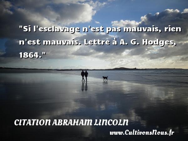 Citation Abraham Lincoln - Si l esclavage n est pas mauvais, rien n est mauvais.  Lettre à A. G. Hodges, 1864.  Une citation d  Abraham Lincoln CITATION ABRAHAM LINCOLN