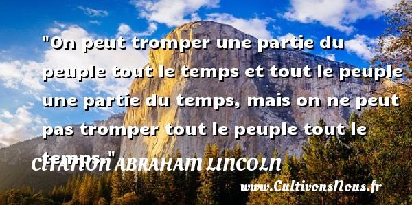 Citation Abraham Lincoln - On peut tromper une partie du peuple tout le temps et tout le peuple une partie du temps, mais on ne peut pas tromper tout le peuple tout le temps.  Une citation d  Abraham Lincoln CITATION ABRAHAM LINCOLN