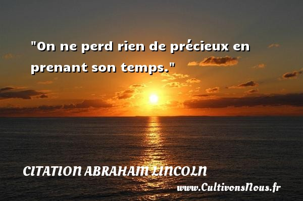Citation Abraham Lincoln - On ne perd rien de précieux en prenant son temps.  Une citation d  Abraham Lincoln CITATION ABRAHAM LINCOLN